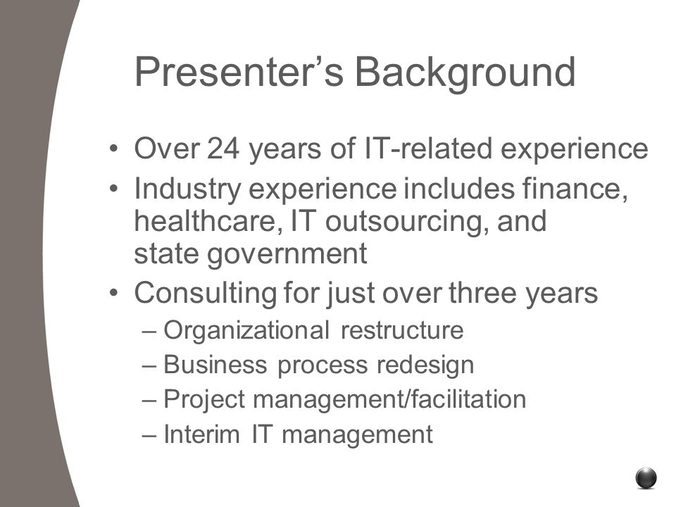 Presenter's Background Over 24 years of IT-related experience Industry experience includes finance, healthcare, IT outsourcing, and state government Consulting for just over three years –Organizational restructure –Business process redesign –Project management/facilitation –Interim IT management