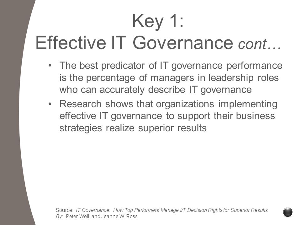 Key 1: Effective IT Governance cont… The best predicator of IT governance performance is the percentage of managers in leadership roles who can accurately describe IT governance Research shows that organizations implementing effective IT governance to support their business strategies realize superior results Source: IT Governance: How Top Performers Manage I/T Decision Rights for Superior Results By: Peter Weill and Jeanne W.