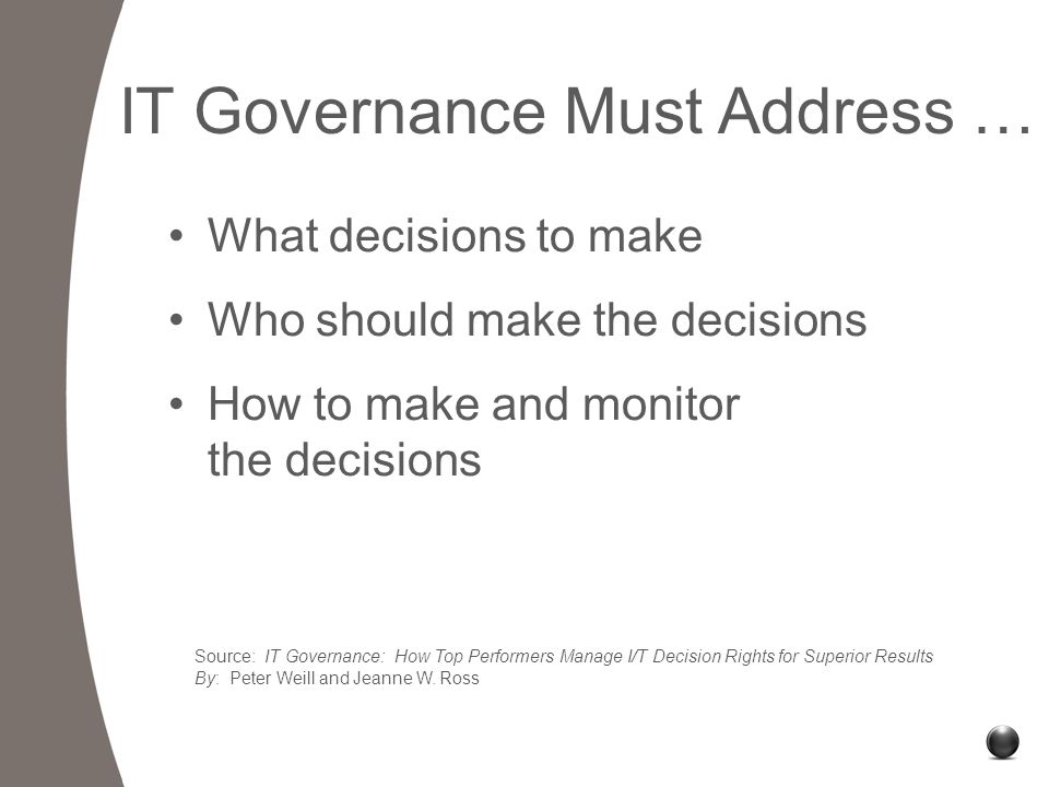 IT Governance Must Address … What decisions to make Who should make the decisions How to make and monitor the decisions Source: IT Governance: How Top Performers Manage I/T Decision Rights for Superior Results By: Peter Weill and Jeanne W.