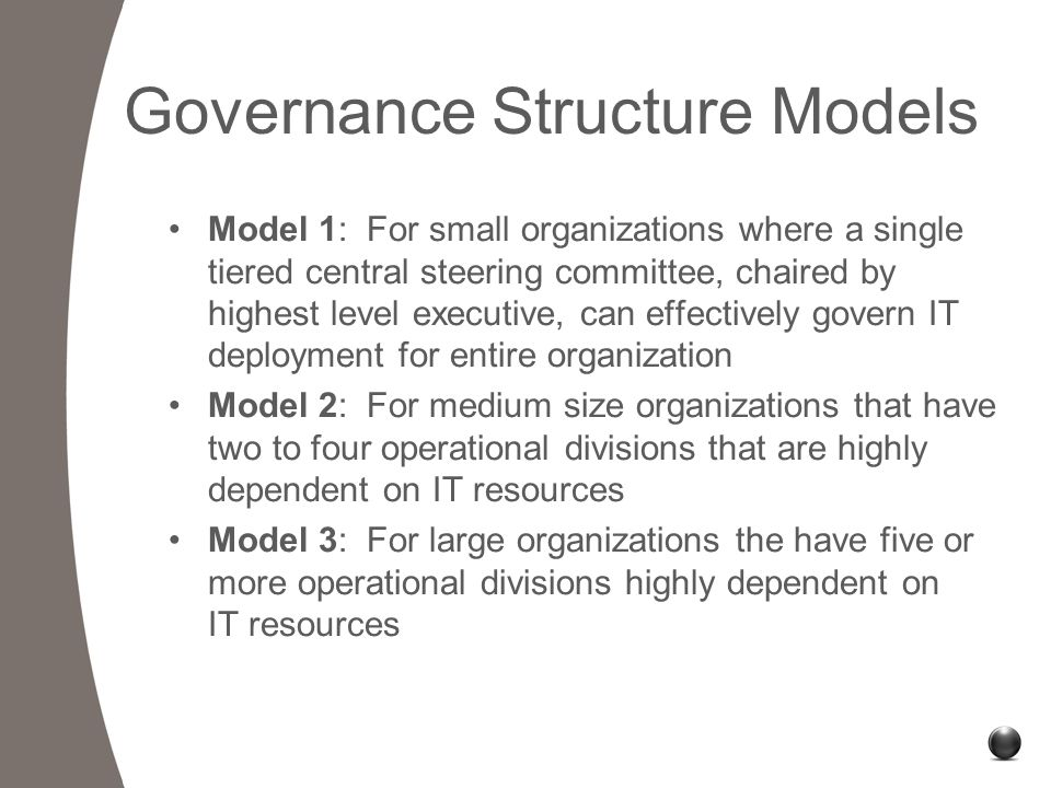 IT Governance Structure: Model 2 Administrative Steering Committee Division A Steering Committee Division B Steering Committee eServices Inter/Intranet Chaired by Secretary or appointed official Meets bi-monthly or quarterly Defines IT governance structure Sets decision parameters for committees Approval board for IT business policies Includes steering committee chairs Includes senior IT executive IT Steering Committees (ITSC) Chaired by appointed official Meets bi-weekly or monthly Plan/prioritize division projects Management level participants Governance Committee (ITGC)
