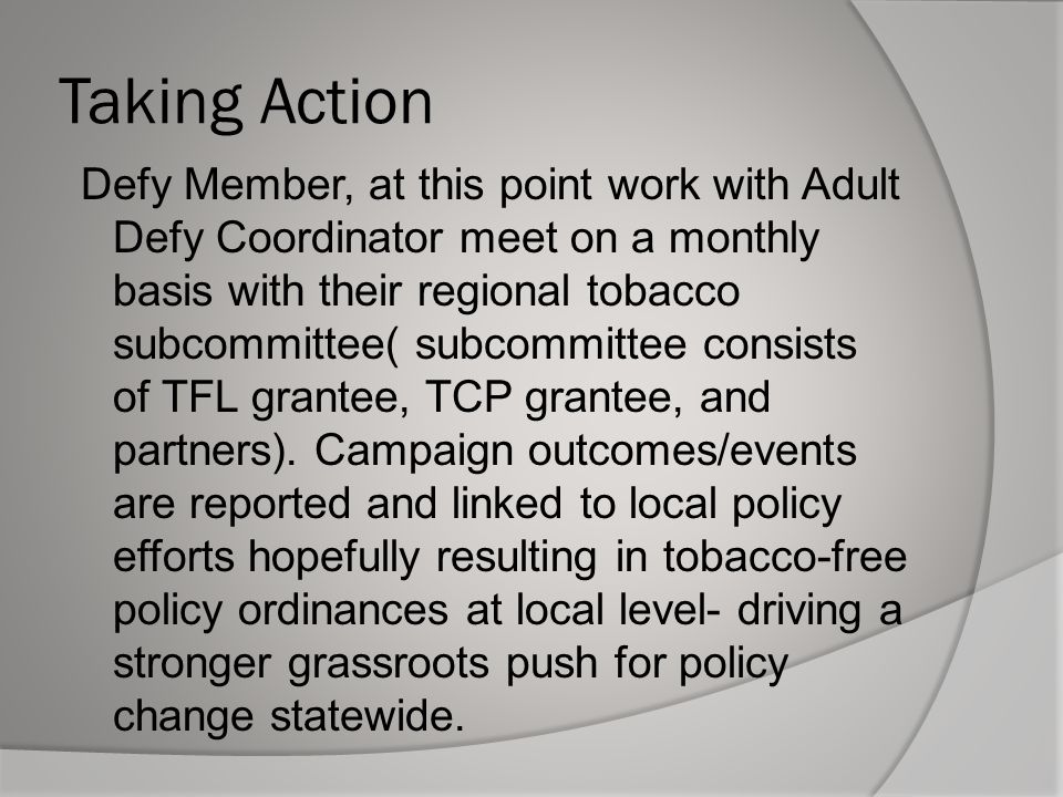 Taking Action Defy Member, at this point work with Adult Defy Coordinator meet on a monthly basis with their regional tobacco subcommittee( subcommittee consists of TFL grantee, TCP grantee, and partners).