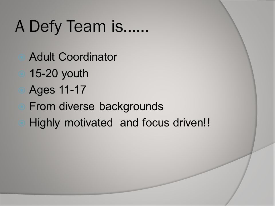 A Defy Team is……  Adult Coordinator  15-20 youth  Ages 11-17  From diverse backgrounds  Highly motivated and focus driven!!