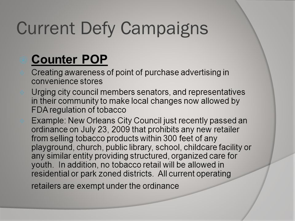 Current Defy Campaigns  Counter POP  Creating awareness of point of purchase advertising in convenience stores  Urging city council members senators, and representatives in their community to make local changes now allowed by FDA regulation of tobacco  Example: New Orleans City Council just recently passed an ordinance on July 23, 2009 that prohibits any new retailer from selling tobacco products within 300 feet of any playground, church, public library, school, childcare facility or any similar entity providing structured, organized care for youth.