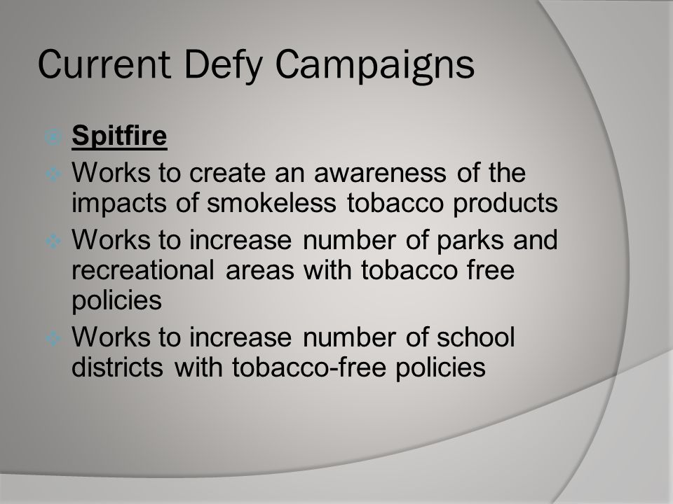 Current Defy Campaigns  Spitfire  Works to create an awareness of the impacts of smokeless tobacco products  Works to increase number of parks and recreational areas with tobacco free policies  Works to increase number of school districts with tobacco-free policies