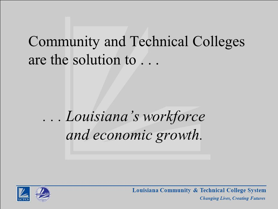 Louisiana Community & Technical College System Changing Lives, Creating Futures Community and Technical Colleges are the solution to......