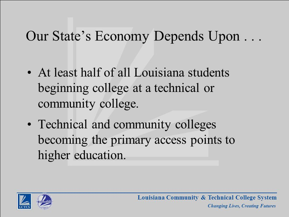 Louisiana Community & Technical College System Changing Lives, Creating Futures Our State's Economy Depends Upon...