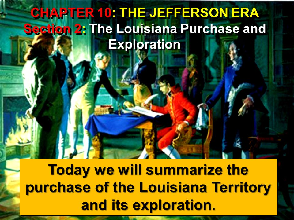 CHAPTER 10: THE JEFFERSON ERA Section 2: The Louisiana Purchase and Exploration Today we will summarize the purchase of the Louisiana Territory and its exploration.