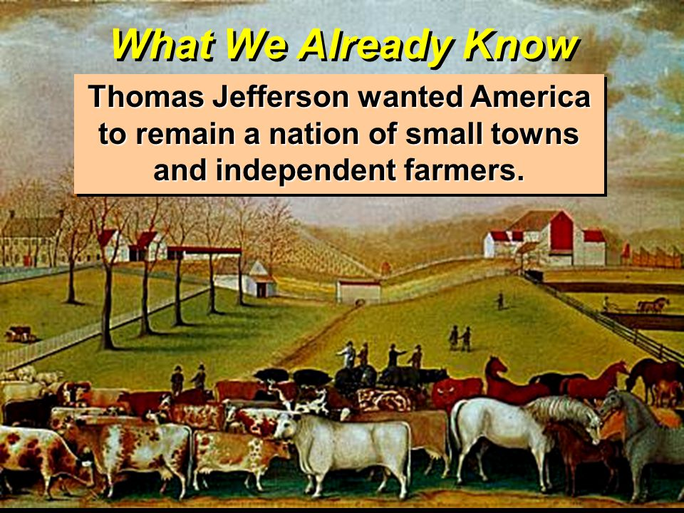 What We Already Know Thomas Jefferson wanted America to remain a nation of small towns and independent farmers.