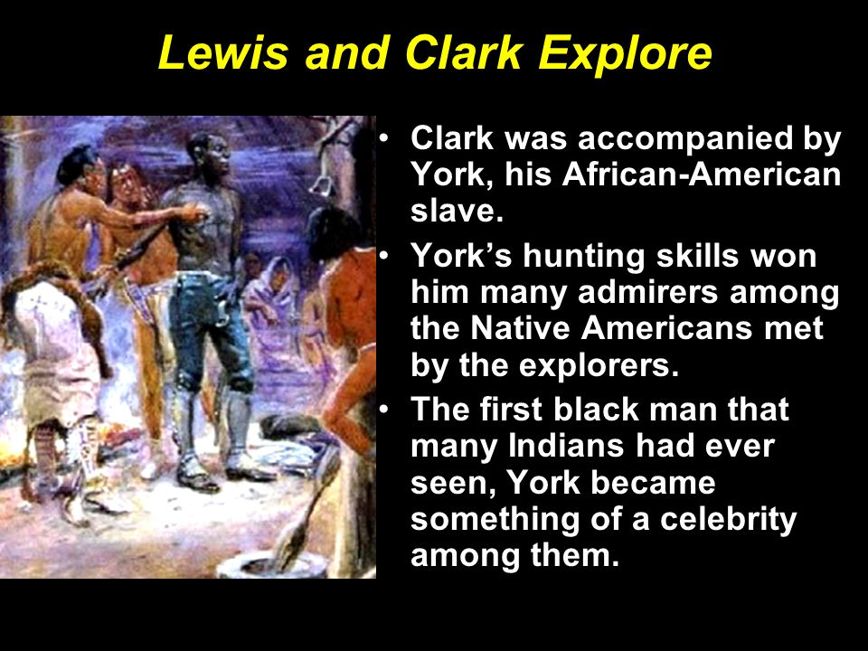 Lewis and Clark Explore Clark was accompanied by York, his African-American slave.