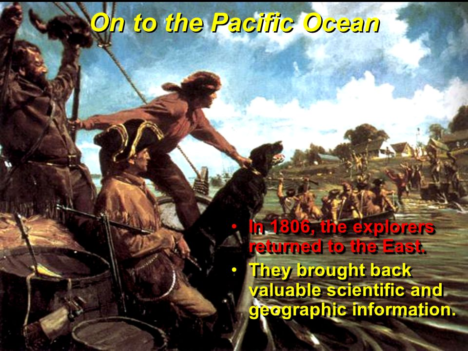 On to the Pacific Ocean In 1806, the explorers returned to the East.In 1806, the explorers returned to the East.