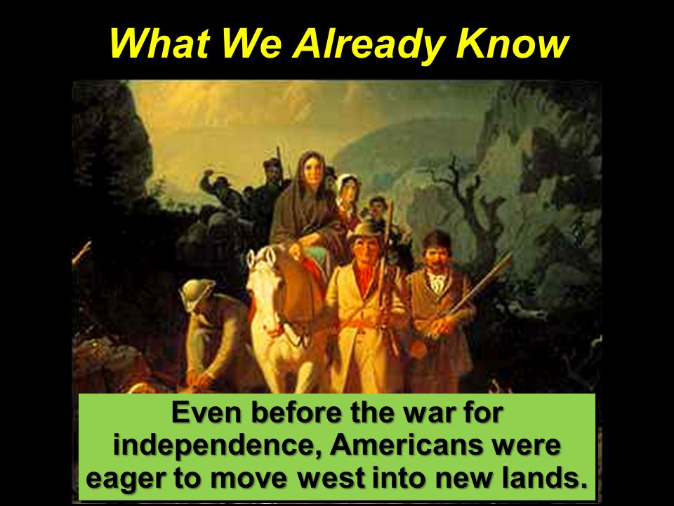 What We Already Know Even before the war for independence, Americans were eager to move west into new lands.