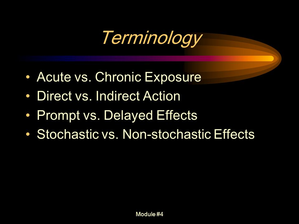 Module #4 Terminology Acute vs. Chronic Exposure Direct vs. Indirect Action Prompt vs. Delayed Effects Stochastic vs. Non-stochastic Effects