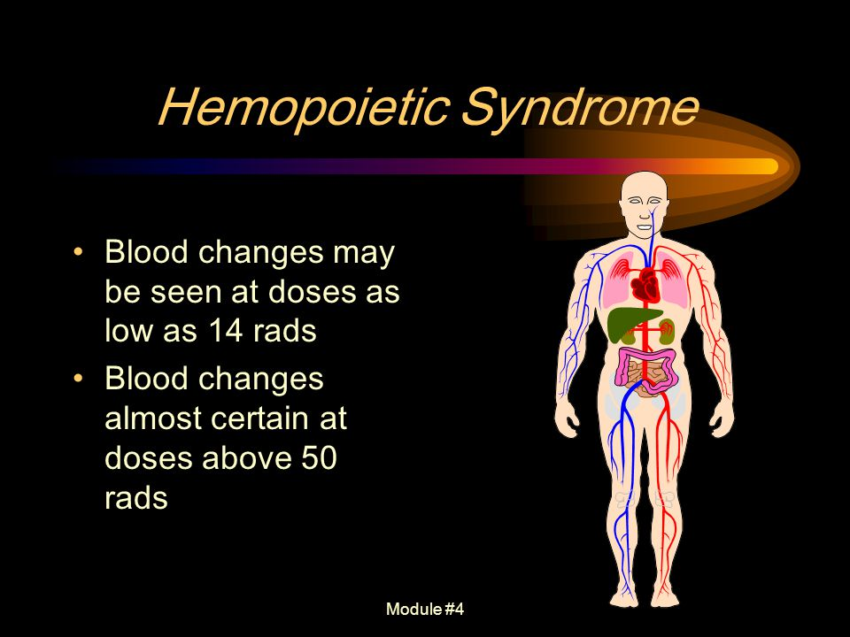 Module #4 Hemopoietic Syndrome Blood changes may be seen at doses as low as 14 rads Blood changes almost certain at doses above 50 rads