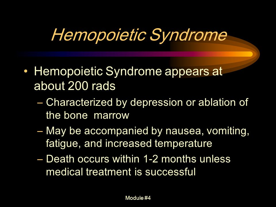 Module #4 Hemopoietic Syndrome Hemopoietic Syndrome appears at about 200 rads –Characterized by depression or ablation of the bone marrow –May be acco