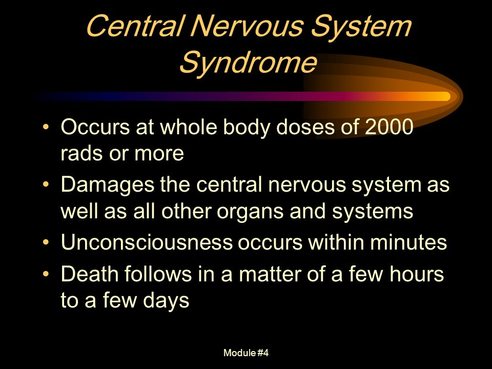 Module #4 Central Nervous System Syndrome Occurs at whole body doses of 2000 rads or more Damages the central nervous system as well as all other orga