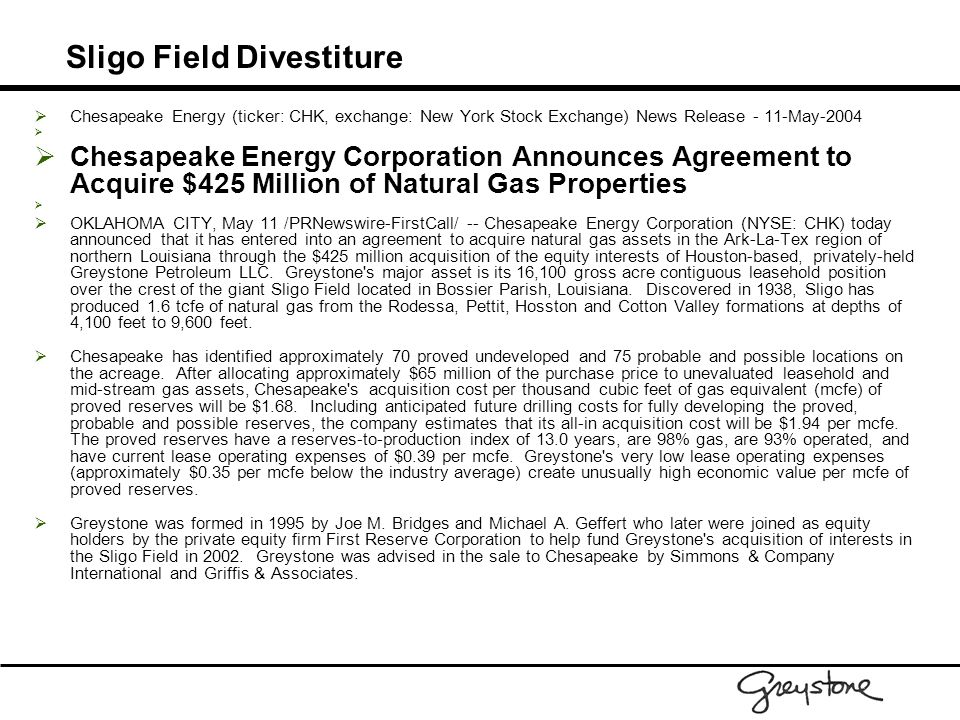 Sligo Field Divestiture  Chesapeake Energy (ticker: CHK, exchange: New York Stock Exchange) News Release - 11-May-2004   Chesapeake Energy Corporation Announces Agreement to Acquire $425 Million of Natural Gas Properties   OKLAHOMA CITY, May 11 /PRNewswire-FirstCall/ -- Chesapeake Energy Corporation (NYSE: CHK) today announced that it has entered into an agreement to acquire natural gas assets in the Ark-La-Tex region of northern Louisiana through the $425 million acquisition of the equity interests of Houston-based, privately-held Greystone Petroleum LLC.