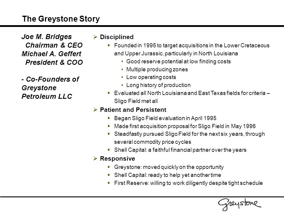 The Greystone Story  Disciplined  Founded in 1995 to target acquisitions in the Lower Cretaceous and Upper Jurassic, particularly in North Louisiana Good reserve potential at low finding costs Multiple producing zones Low operating costs Long history of production  Evaluated all North Louisiana and East Texas fields for criteria – Sligo Field met all  Patient and Persistent  Began Sligo Field evaluation in April 1995  Made first acquisition proposal for Sligo Field in May 1996  Steadfastly pursued Sligo Field for the next six years, through several commodity price cycles  Shell Capital: a faithful financial partner over the years  Responsive  Greystone: moved quickly on the opportunity  Shell Capital: ready to help yet another time  First Reserve: willing to work diligently despite tight schedule Joe M.