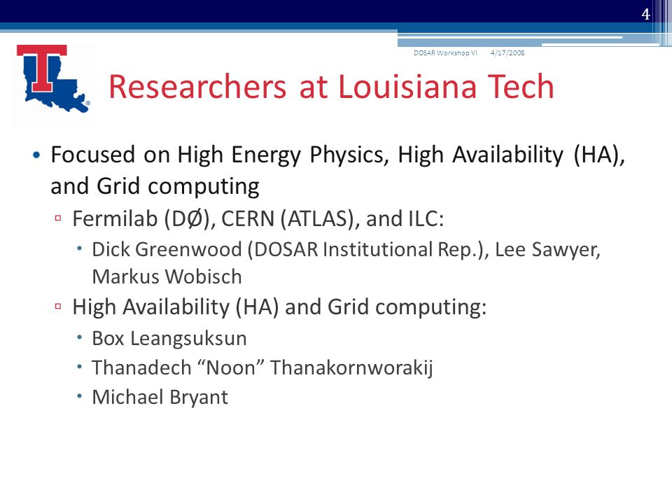 Focused on High Energy Physics, High Availability (HA), and Grid computing ▫ Fermilab (DØ), CERN (ATLAS), and ILC:  Dick Greenwood (DOSAR Institutional Rep.), Lee Sawyer, Markus Wobisch ▫ High Availability (HA) and Grid computing:  Box Leangsuksun  Thanadech Noon Thanakornworakij  Michael Bryant Researchers at Louisiana Tech 4/17/2008DOSAR Workshop VI 4