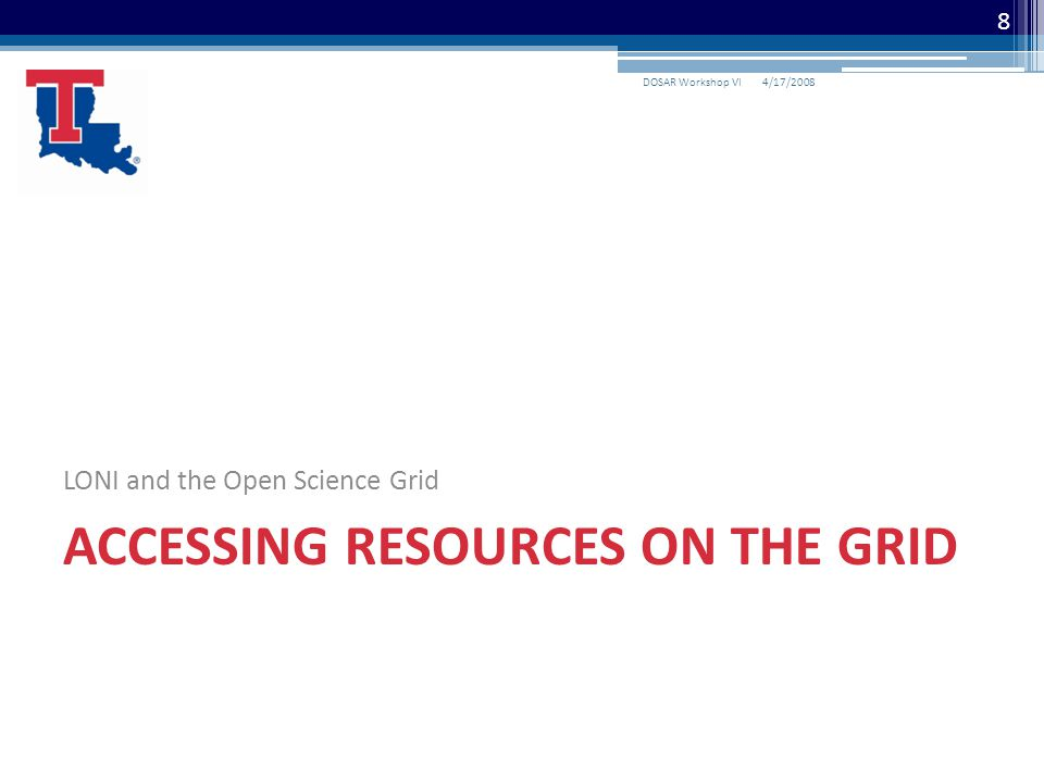 4/17/2008DOSAR Workshop VI 8 LONI and the Open Science Grid ACCESSING RESOURCES ON THE GRID