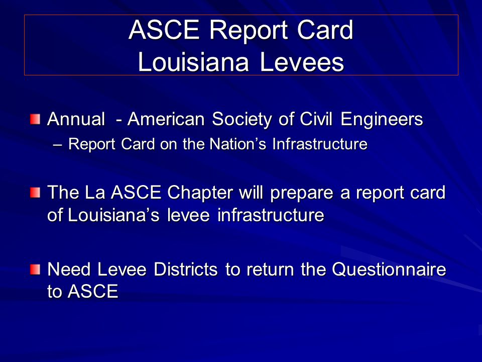 ASCE Report Card Louisiana Levees Annual - American Society of Civil Engineers –Report Card on the Nation's Infrastructure The La ASCE Chapter will prepare a report card of Louisiana's levee infrastructure Need Levee Districts to return the Questionnaire to ASCE