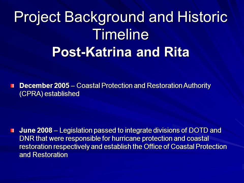 December 2005 – Coastal Protection and Restoration Authority (CPRA) established June 2008 – Legislation passed to integrate divisions of DOTD and DNR that were responsible for hurricane protection and coastal restoration respectively and establish the Office of Coastal Protection and Restoration Project Background and Historic Timeline Post-Katrina and Rita