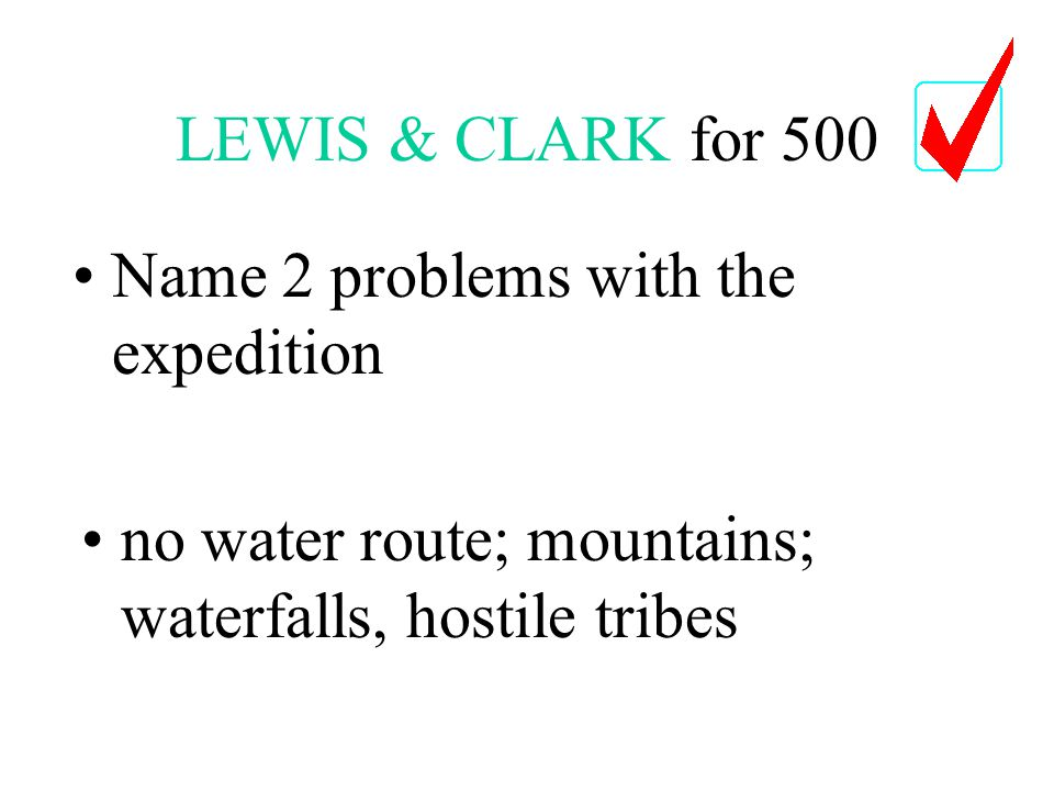 LEWIS & CLARK for 500 no water route; mountains; waterfalls, hostile tribes Name 2 problems with the expedition