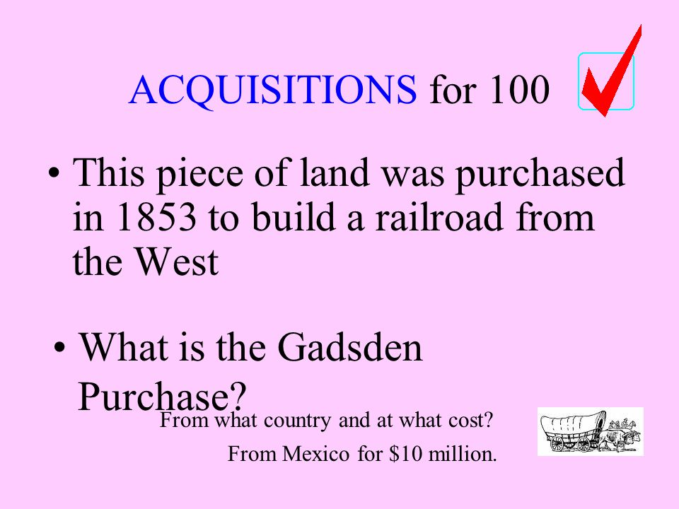 ACQUISITIONS for 100 This piece of land was purchased in 1853 to build a railroad from the West What is the Gadsden Purchase.