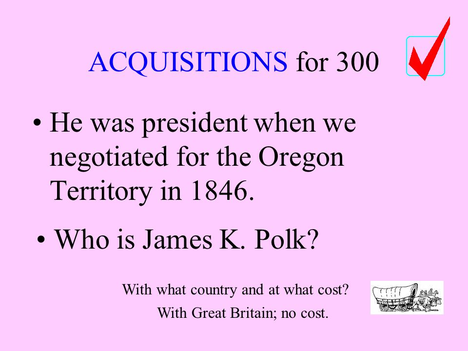 ACQUISITIONS for 300 He was president when we negotiated for the Oregon Territory in 1846.