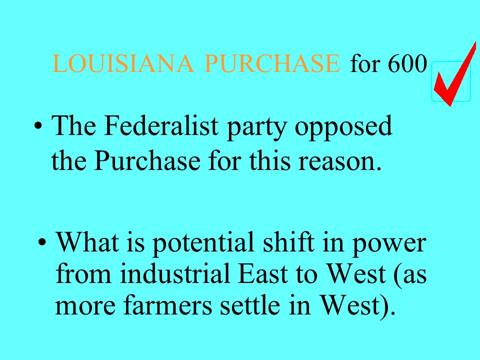LOUISIANA PURCHASE for 600 The Federalist party opposed the Purchase for this reason.