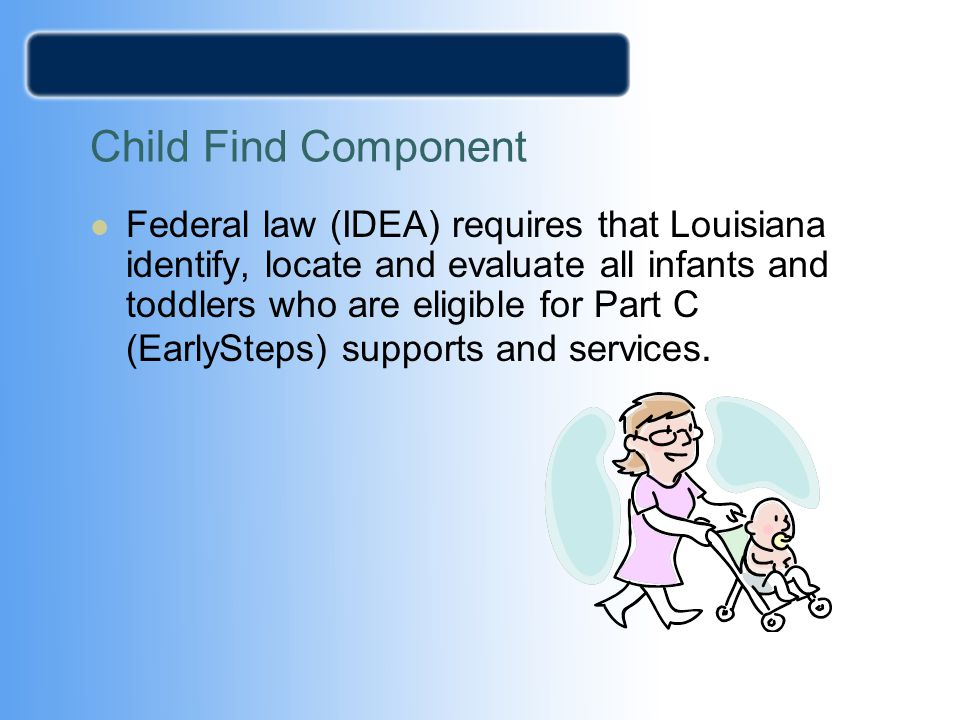 Child Find Component Federal law (IDEA) requires that Louisiana identify, locate and evaluate all infants and toddlers who are eligible for Part C (Ea