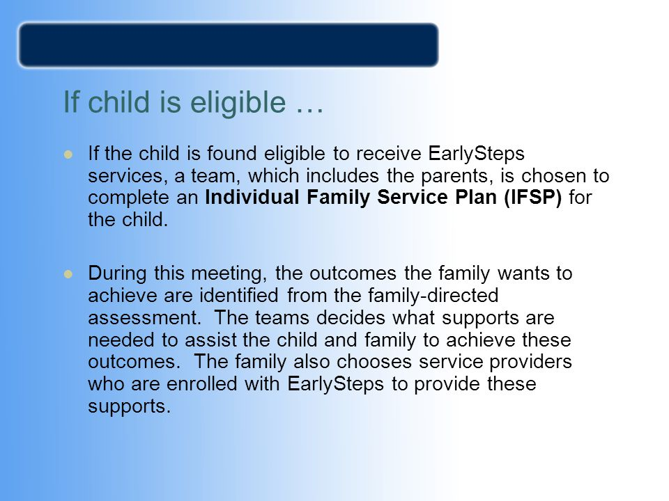 If child is eligible … If the child is found eligible to receive EarlySteps services, a team, which includes the parents, is chosen to complete an Ind