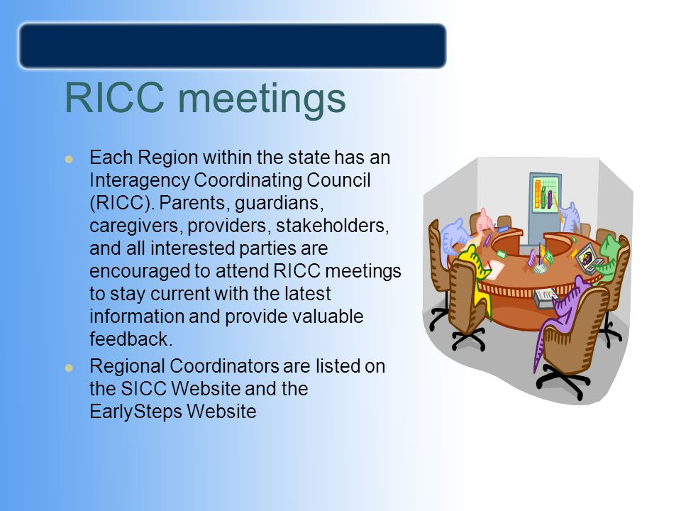 RICC meetings Each Region within the state has an Interagency Coordinating Council (RICC). Parents, guardians, caregivers, providers, stakeholders, an