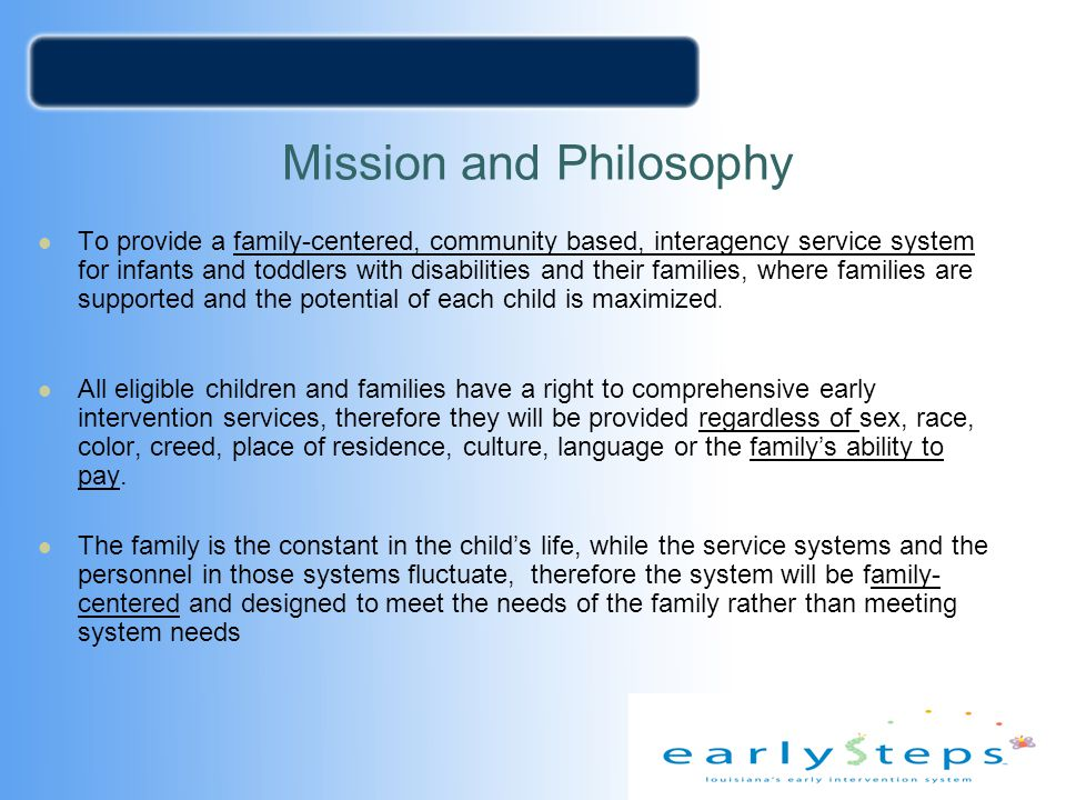 Mission and Philosophy To provide a family-centered, community based, interagency service system for infants and toddlers with disabilities and their