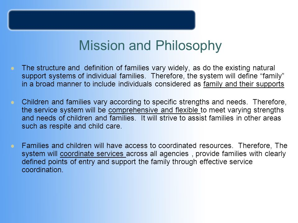 Mission and Philosophy The structure and definition of families vary widely, as do the existing natural support systems of individual families. Theref