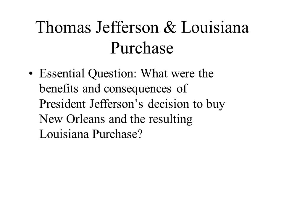 Thomas Jefferson & Louisiana Purchase Essential Question: What were the benefits and consequences of President Jefferson's decision to buy New Orleans