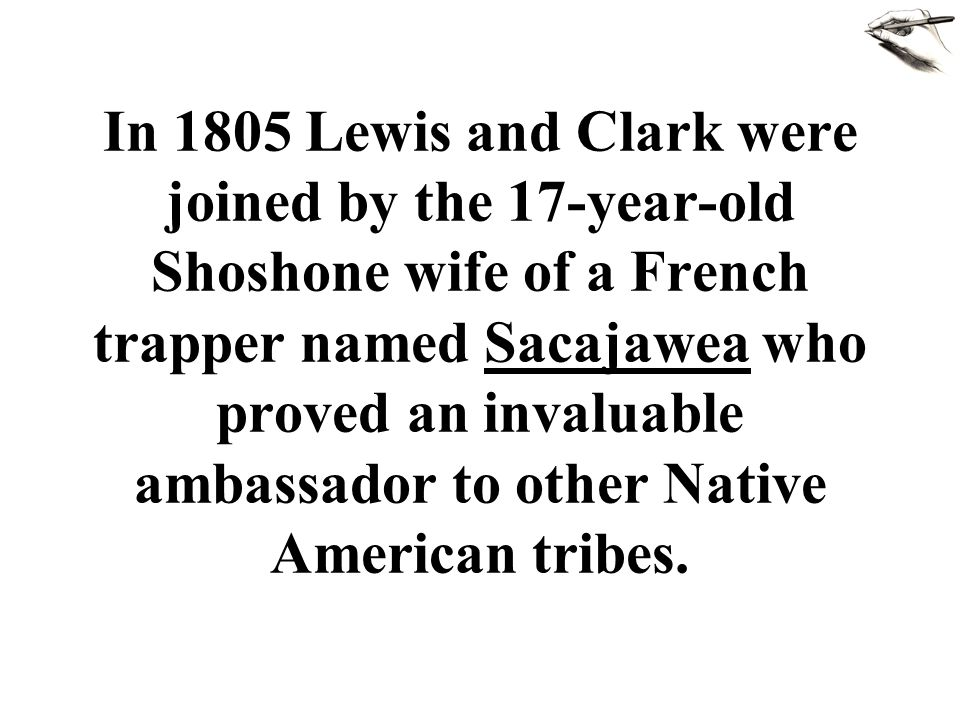 In 1805 Lewis and Clark were joined by the 17-year-old Shoshone wife of a French trapper named Sacajawea who proved an invaluable ambassador to other