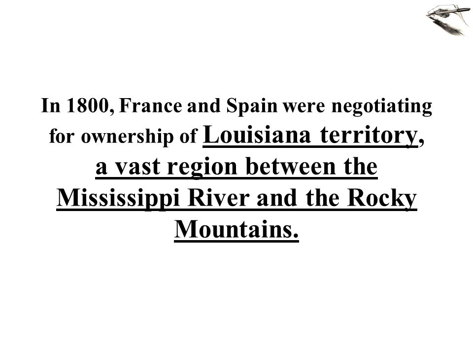 In 1800, France and Spain were negotiating for ownership of Louisiana territory, a vast region between the Mississippi River and the Rocky Mountains.