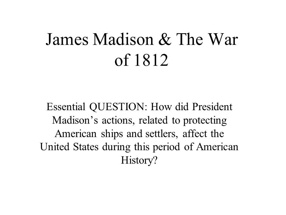 James Madison & The War of 1812 Essential QUESTION: How did President Madison's actions, related to protecting American ships and settlers, affect the