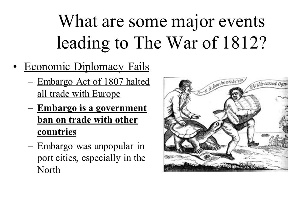 What are some major events leading to The War of 1812? Economic Diplomacy Fails –Embargo Act of 1807 halted all trade with Europe –Embargo is a govern