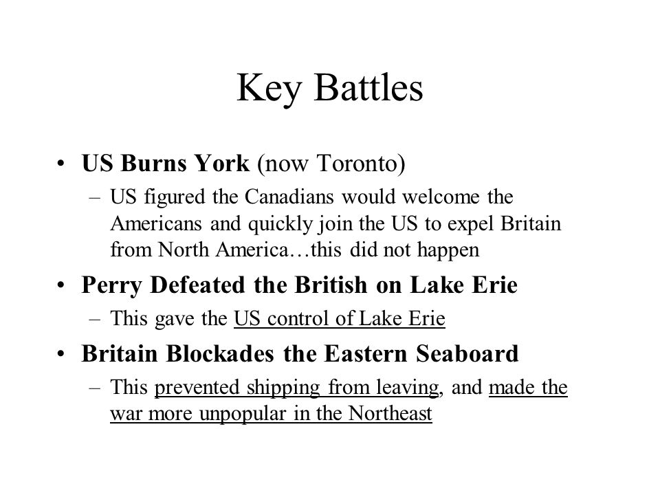 Key Battles US Burns York (now Toronto) –US figured the Canadians would welcome the Americans and quickly join the US to expel Britain from North Amer