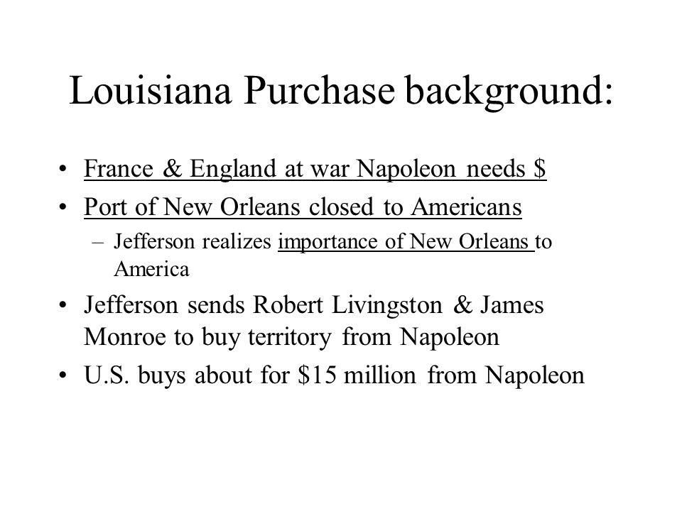 Louisiana Purchase background: France & England at war Napoleon needs $ Port of New Orleans closed to Americans –Jefferson realizes importance of New