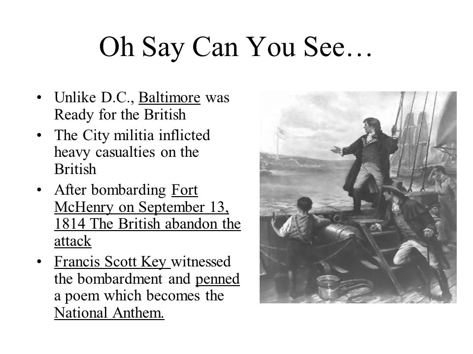 Oh Say Can You See… Unlike D.C., Baltimore was Ready for the British The City militia inflicted heavy casualties on the British After bombarding Fort
