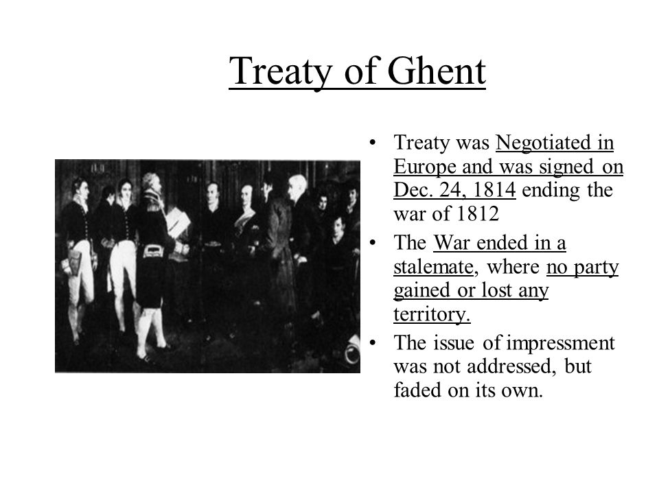 Treaty of Ghent Treaty was Negotiated in Europe and was signed on Dec. 24, 1814 ending the war of 1812 The War ended in a stalemate, where no party ga
