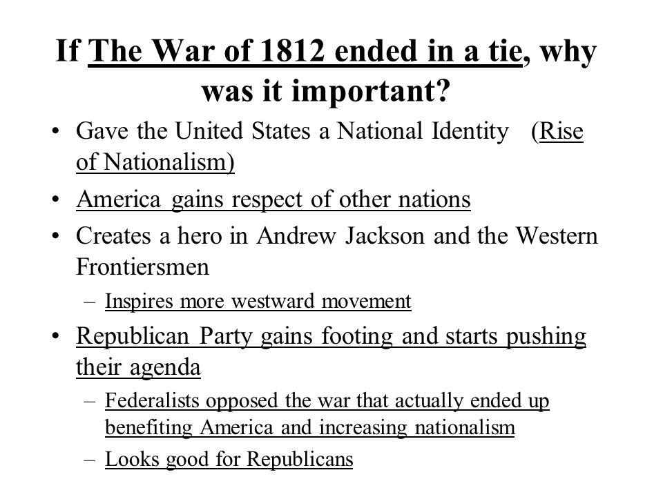If The War of 1812 ended in a tie, why was it important? Gave the United States a National Identity (Rise of Nationalism) America gains respect of oth