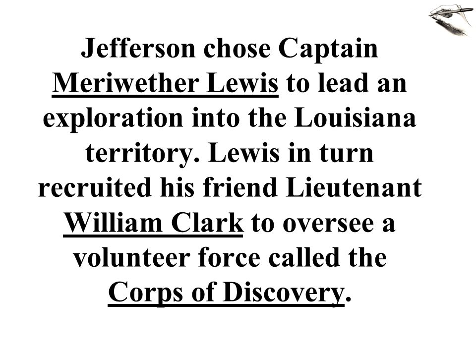 Jefferson chose Captain Meriwether Lewis to lead an exploration into the Louisiana territory. Lewis in turn recruited his friend Lieutenant William Cl