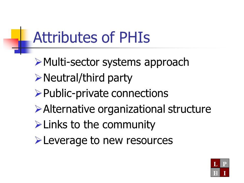 Attributes of PHIs  Multi-sector systems approach  Neutral/third party  Public-private connections  Alternative organizational structure  Links to the community  Leverage to new resources
