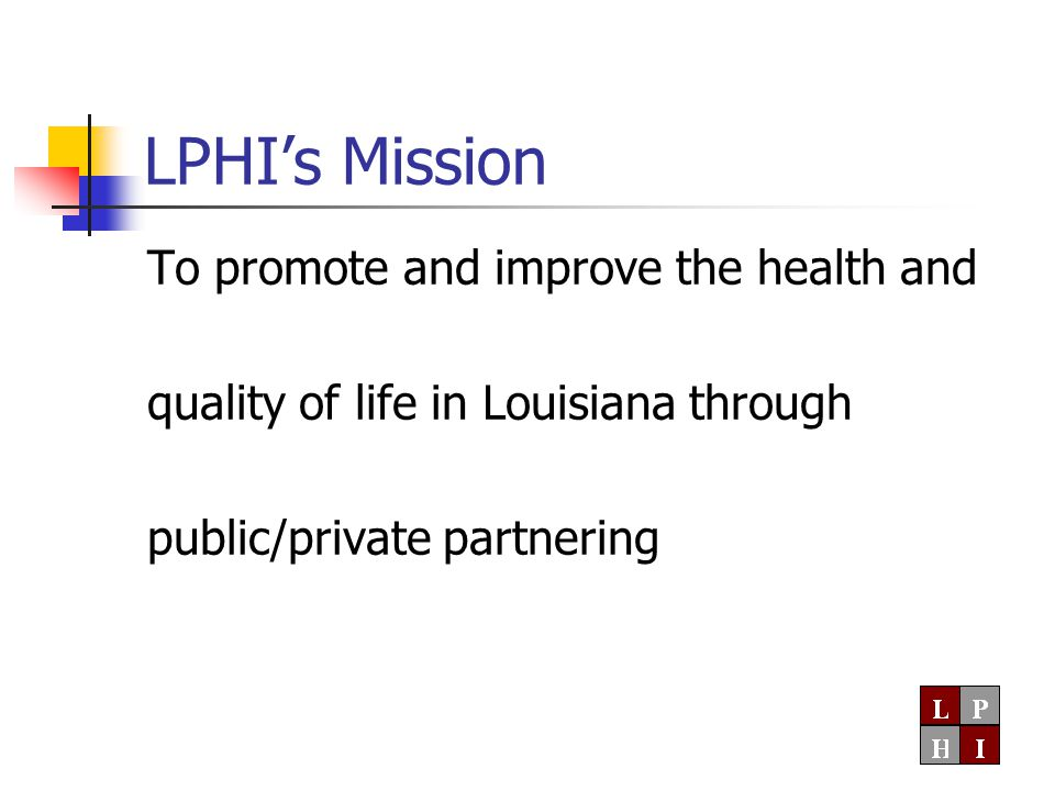 LPHI's Mission To promote and improve the health and quality of life in Louisiana through public/private partnering
