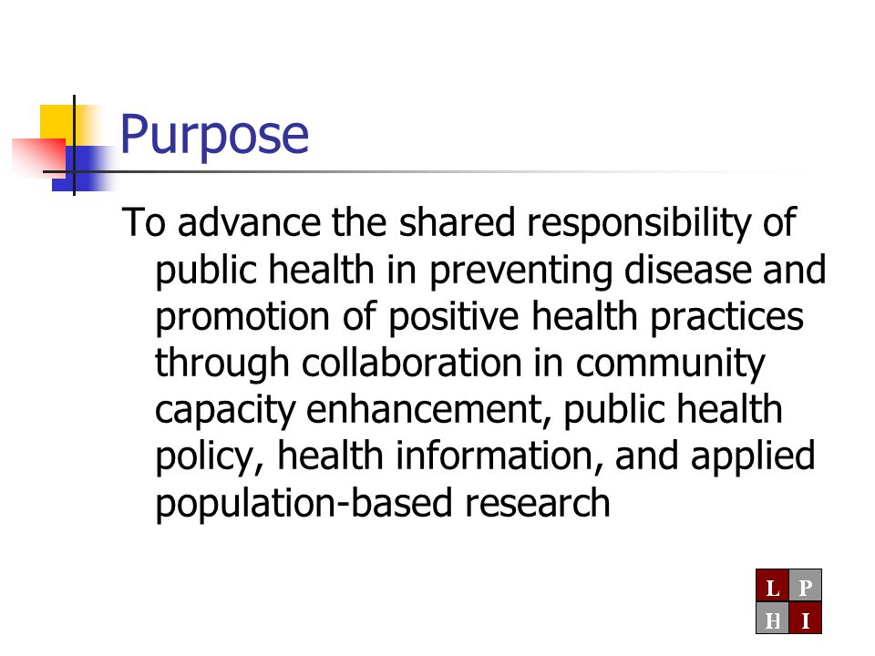 Purpose To advance the shared responsibility of public health in preventing disease and promotion of positive health practices through collaboration in community capacity enhancement, public health policy, health information, and applied population-based research