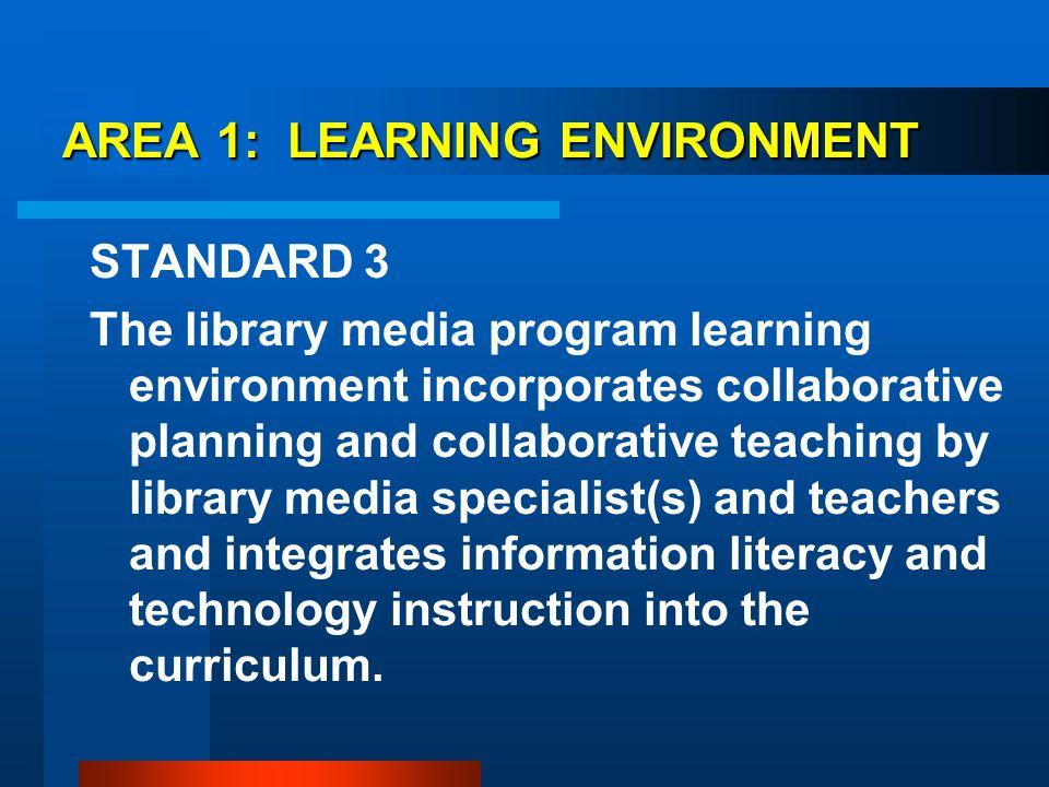 AREA 1: LEARNING ENVIRONMENT AREA 1: LEARNING ENVIRONMENT STANDARD 3 The library media program learning environment incorporates collaborative plannin
