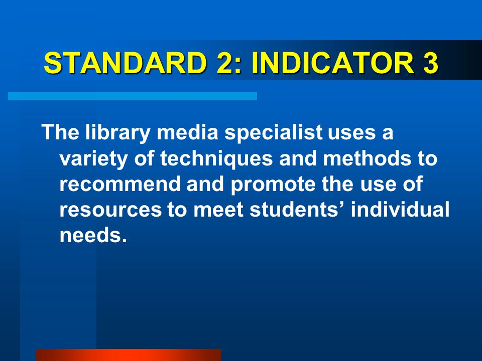 STANDARD 2: INDICATOR 3 The library media specialist uses a variety of techniques and methods to recommend and promote the use of resources to meet st